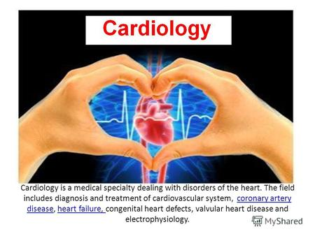 Cardiology is a medical specialty dealing with disorders of the heart. The field includes diagnosis and treatment of cardiovascular system, coronary artery.