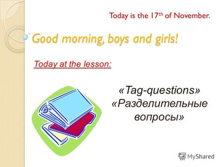 Good morning, boys and girls! Today is the 17 th of November. Today at the lesson: «Tag-questions» «Разделительные вопросы»