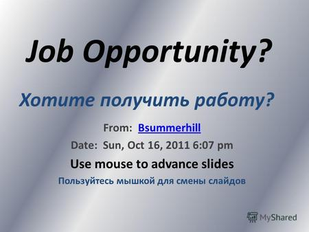 Job Opportunity? From: BsummerhillBsummerhill Date: Sun, Oct 16, 2011 6:07 pm Use mouse to advance slides Пользуйтесь мышкой для смены слайдов Хотите.