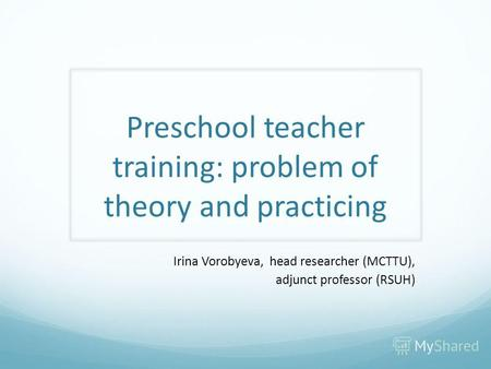 Preschool teacher training: problem of theory and practicing Irina Vorobyeva, head researcher (MCTTU), adjunct professor (RSUH)