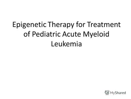 Epigenetic Therapy for Treatment of Pediatric Acute Myeloid Leukemia.