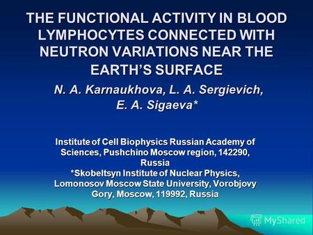 THE FUNCTIONAL ACTIVITY IN BLOOD LYMPHOCYTES CONNECTED WITH NEUTRON VARIATIONS NEAR THE EARTHS SURFACE N. A. Karnaukhova, L. A. Sergievich, E. A. Sigaeva*