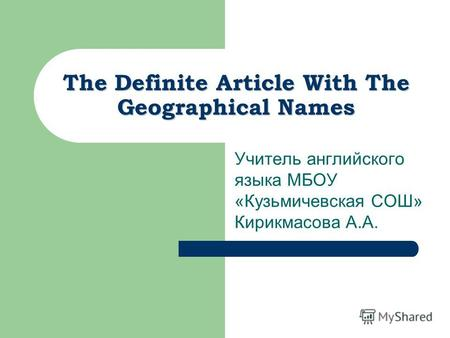 The Definite Article With The Geographical Names Учитель английского языка МБОУ «Кузьмичевская СОШ» Кирикмасова А.А.