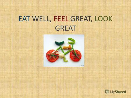 EAT WELL, FEEL GREAT, LOOK GREAT. SAYINGS AND PROVERBS ABOUT HEALTHY FOOD An apple a day keeps a doctor away A smiling face is half the meal More die.