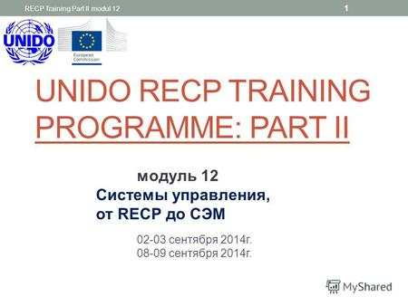 UNIDO RECP TRAINING PROGRAMME: PART II модуль 12 Системы управления, от REСР до СЭМ 02-03 сентября 2014 г. 08-09 сентября 2014 г. RECP Training Part II.