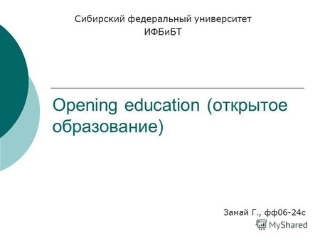 Opening education (открытое образование) Сибирский федеральный университет ИФБиБТ Замай Г., ф 06-24 с.