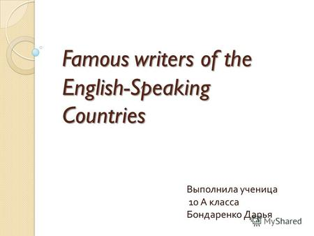 Famous writers of the English-Speaking Countries Выполнила ученица 10 А класса Бондаренко Дарья.