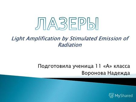 Light Amplification by Stimulated Emission of Radiation Подготовила ученица 11 «А» класса Воронова Надежда.