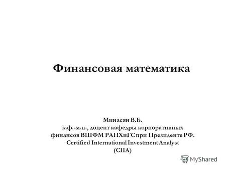 Финансовая математика Минасян В.Б. к.ф.-м.н., доцент кафедры корпоративных финансов ВШФМ РАНХиГС при Президенте РФ. Certified International Investment.