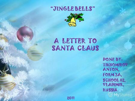 A LETTER TO SANTA CLAUS DONE BY: TIKHOMIROV ANTON, FORM 3A, SCHOOL #2, VLADIMIR, RUSSIA JINGLE BELLS 2011.