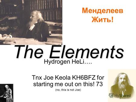The Elements Hydrogen HeLi…. Tnx Joe Keola KH6BFZ for starting me out on this! 73 (no, this is not Joe) Менделеев Жить!