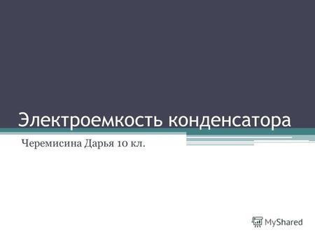 Электроемкость конденсатора Черемисина Дарья 10 кл.