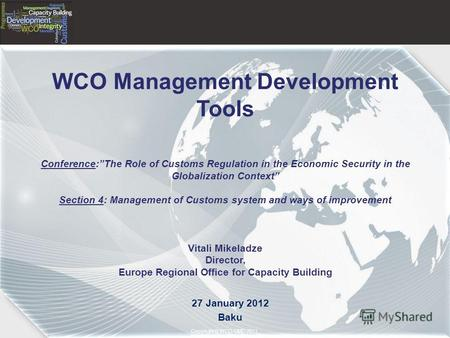 Copyright © 2011– World Customs Organization Copyright © WCO-OMD 2011 WCO Management Development Tools Conference:The Role of Customs Regulation in the.
