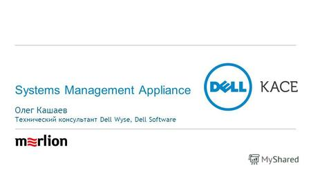 Systems Management Appliance Олег Кашаев Технический консультант Dell Wyse, Dell Software.