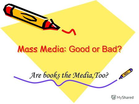Mass Media: Good or Bad? Are books the Media,Too?.