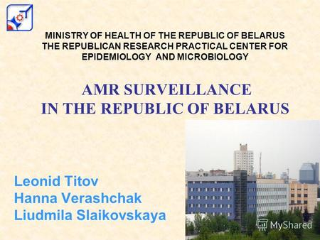 MINISTRY OF HEALTH OF THE REPUBLIC OF BELARUS THE REPUBLICAN RESEARCH PRACTICAL CENTER FOR EPIDEMIOLOGY AND MICROBIOLOGY AMR SURVEILLANCE IN THE REPUBLIC.