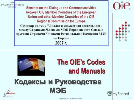 1 Copyright (© OIE-ENSV 2005) The OIEs Codes and Manuals Кодексы и Руководства МЭБ Codes ENG_3_final version OIE UE 20061001 Seminar on the Dialogue and.