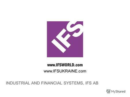 Www.IFSWORLD.com INDUSTRIAL AND FINANCIAL SYSTEMS, IFS AB www.IFSUKRAINE.com.