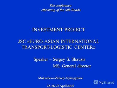 Speaker – Sergey S. Shavzis MS, General director MS, General director INVESTMENT PROJECT JSC «EURO-ASIAN INTERNATIONAL TRANSPORT-LOGISTIC CENTER» The conference.