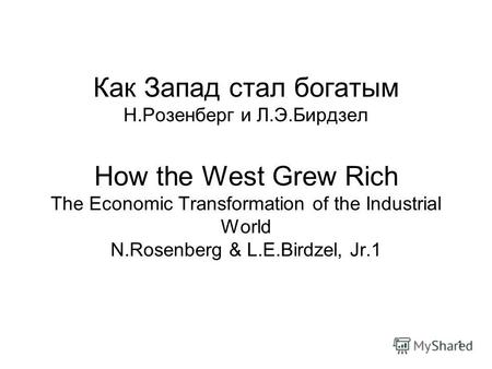 1 Как Запад стал богатым Н.Розенберг и Л.Э.Бирдзел How the West Grew Rich The Economic Transformation of the Industrial World N.Rosenberg & L.E.Birdzel,