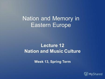 Nation and Memory in Eastern Europe Lecture 12 Nation and Music Culture Week 13, Spring Term.