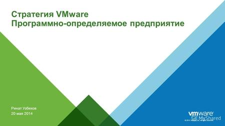 © 2014 VMware Inc. All rights reserved. Стратегия VMware Программно-определяемое предприятие Ринат Узбеков 20 мая 2014.