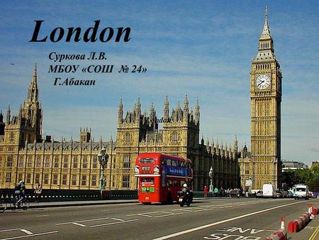 London Суркова Л.В. МБОУ «СОШ 24» Г.Абакан. London is the capital city of England and of the United Kingdom situated on the Thames river, the largest.
