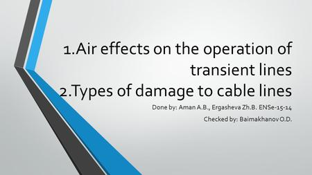 1.Air effects on the operation of transient lines 2.Types of damage to cable lines Done by: Aman A.B., Ergasheva Zh.B. ENSe Checked by: Baimakhanov.