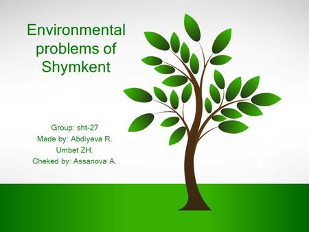 Environmental problems of Shymkent Group: sht-27 Made by: Abdiyeva R. Umbet ZH. Cheked by: Assanova A.