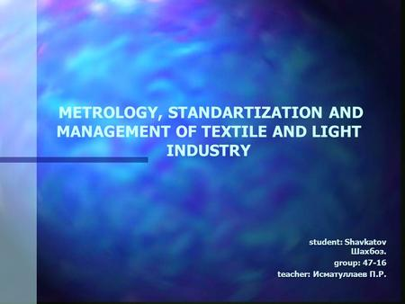 METROLOGY, STANDARTIZATION AND MANAGEMENT OF TEXTILE AND LIGHT INDUSTRY student: Shavkatov Шахбоз. student: Shavkatov Шахбоз. group: group: