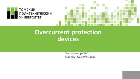 Student groups 5 А 5 В Made by: Kustov Mikhail Overcurrent protection devices.
