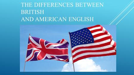 THE DIFFERENCES BETWEEN BRITISH AND AMERICAN ENGLISH.