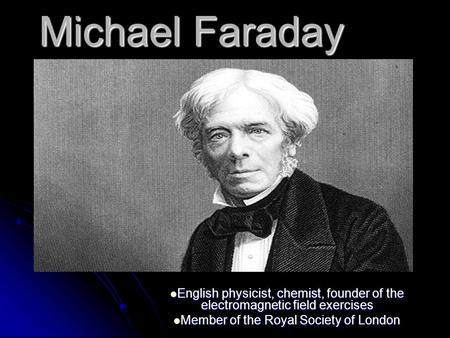Michael Faraday English physicist, chemist, founder of the electromagnetic field exercises English physicist, chemist, founder of the electromagnetic field.