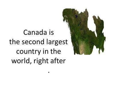 Canada is the second largest country in the world, right after Russia.