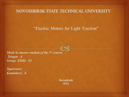 Electric Motors for Light Traction Made by master student of the 1 st course: Telegin. A. Telegin. A. Group: EMM - 83 Supervisor: Kamisheva. E. Novosibirsk2018.