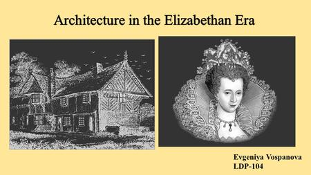 Evgeniya Vospanova LDP-104. Elizabethan Architecture is more commonly known as renaissance style, which came after the Gothic style that had taken over.