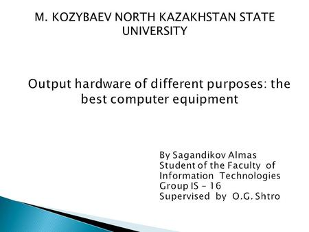 M. KOZYBAEV NORTH KAZAKHSTAN STATE UNIVERSITY. What is Output hardware? What is Output hardware? The purpose of output hardware Devices.