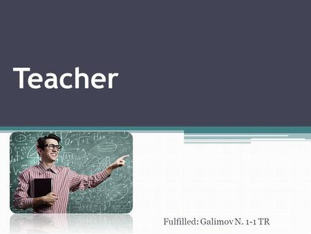 Teacher Fulfilled: Galimov N. 1-1 TR. There are many worthy and useful professions in the world. One of the most important fields nowadays is education.