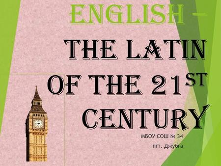 English – the Latin of the 21 st century МБОУ СОШ 34 пгт. Джубга.