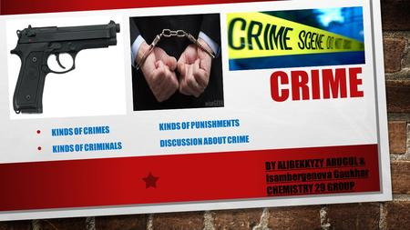 CRIME KINDS OF CRIMESKINDS OF PUNISHMENTS KINDS OF CRIMINALSDISCUSSION ABOUT CRIME BY ALIBEKKYZY ARUGUL & Isambergenova Gaukhar CHEMISTRY 29 GROUP.