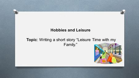Hobbies and Leisure Topic: Writing a short story Leisure Time with my Family.