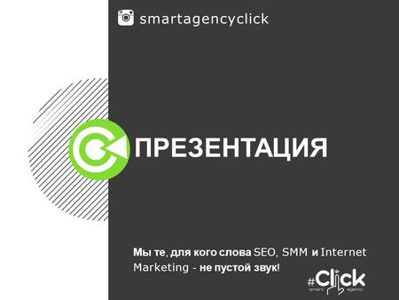 ПРЕЗЕНТАЦИЯ Мы те, для кого слова SEO, SMM и Internet Marketing - не пустой звук ! smartagencyclick.