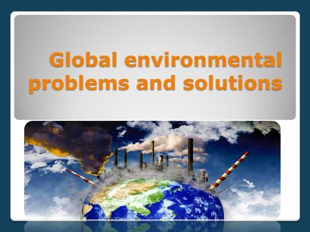 Global environmental problems and solutions.