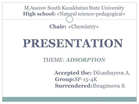 M.Auezov South Kazakhstan State University High school: «Natural science-pedagogical» Chair: «Chemistry» PRESENTATION THEME: ADSORPTION Accepted the: Dikanbaуeva.