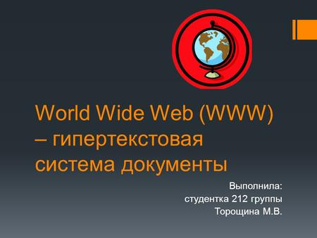 World Wide Web (WWW) – гипертекстовая система документы Выполнила: студентка 212 группы Торощина М.В.