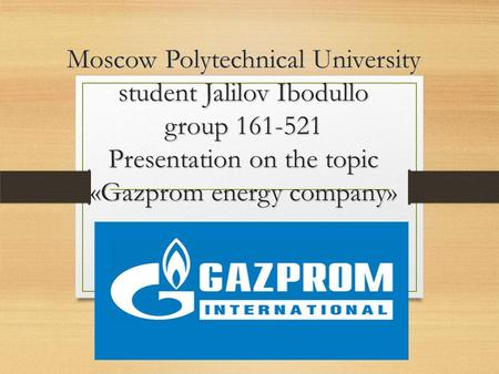 Moscow Polytechnical University student Jalilov Ibodullo group Presentation on the topic «Gazprom energy company» Moscow Polytechnical University.