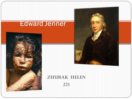 ZHURAK HELEN 221 Edward Jenner. Edward Jenner, (17 May 1749 – 26 January 1823) was an English physician and scientist who was the pioneer of smallpox.