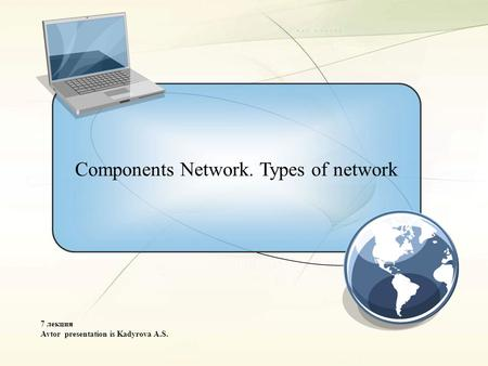 Components Network. Types of network 7 лекция Avtor presentation is Kadyrova A.S.