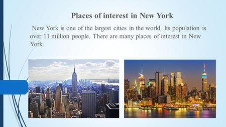 Places of interest in New York New York is one of the largest cities in the world. Its population is over 11 million people. There are many places of interest.