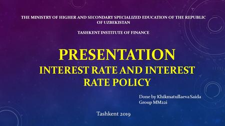 THE MINISTRY OF HIGHER AND SECONDARY SPECIALIZED EDUCATION OF THE REPUBLIC OF UZBEKISTAN TASHKENT INSTITUTE OF FINANCE PRESENTATION INTEREST RATE AND INTEREST.